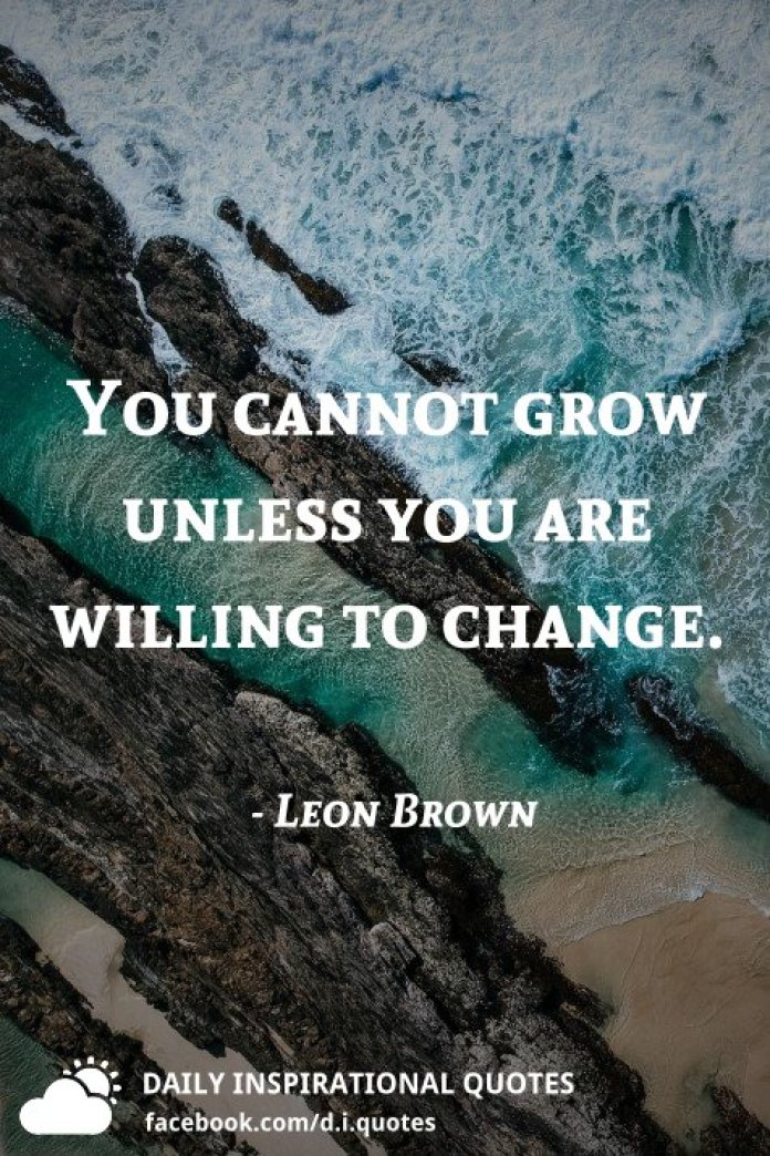 You cannot grow unless you are willing to change. - Leon Brown