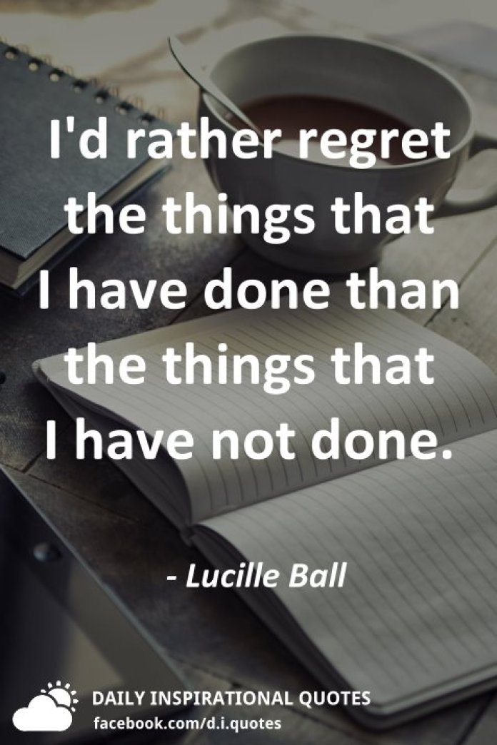 I'd rather regret the things that I have done than the things that I have not done. - Lucille Ball