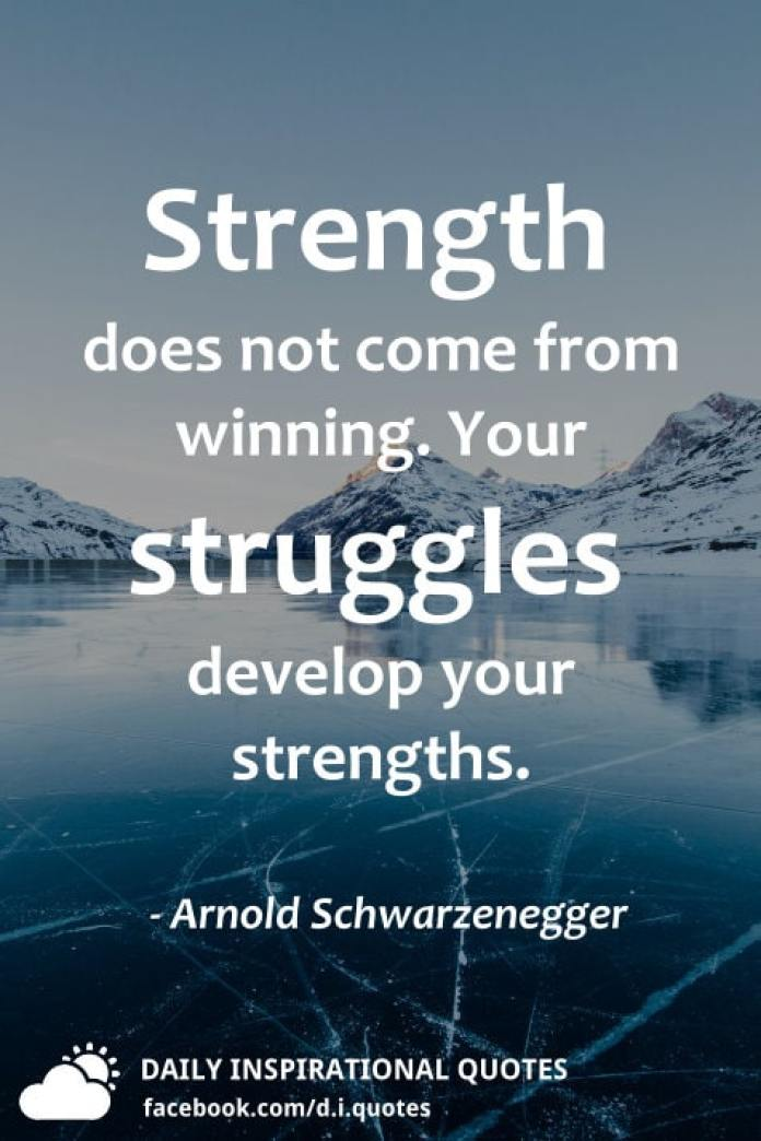 Strength does not come from winning. Your struggles develop your strengths. - Arnold Schwarzenegger