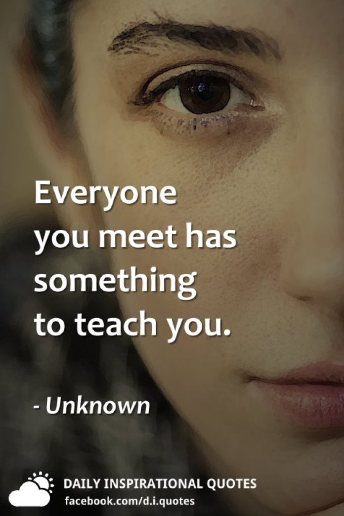 Everyone you meet has something to teach you. - Unknown