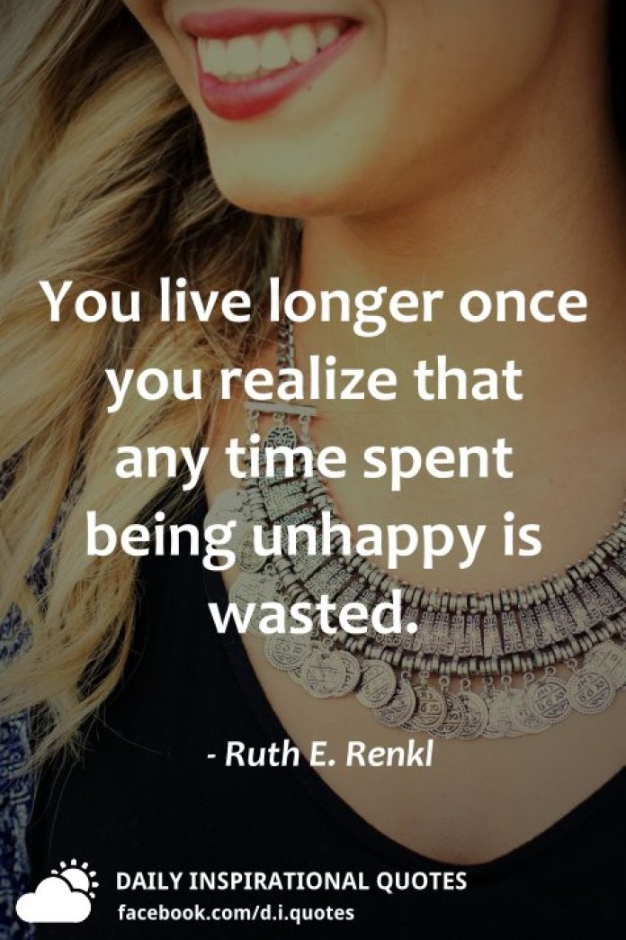 You live longer once you realize that any time spent being unhappy is wasted. - Ruth E. Renkl
