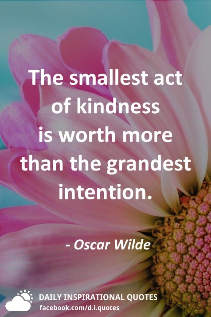 The smallest act of kindness is worth more than the grandest intention. - Oscar Wilde