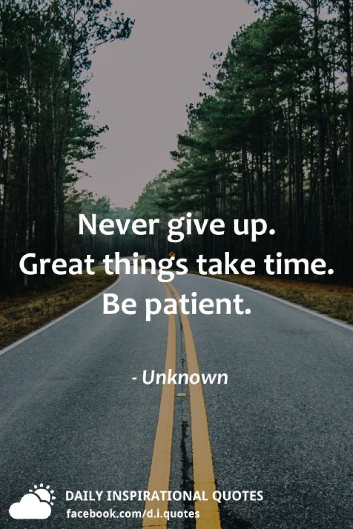 Never give up. Great things take time. Be patient. - Unknown