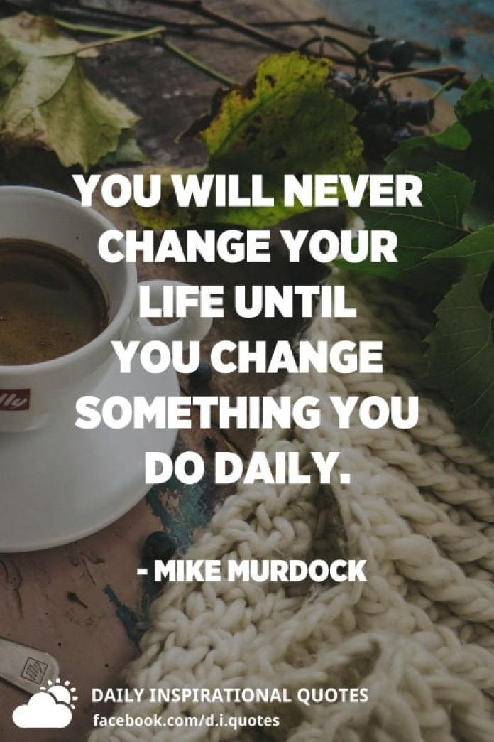 You will never change your life until you change something you do daily. - Mike Murdock