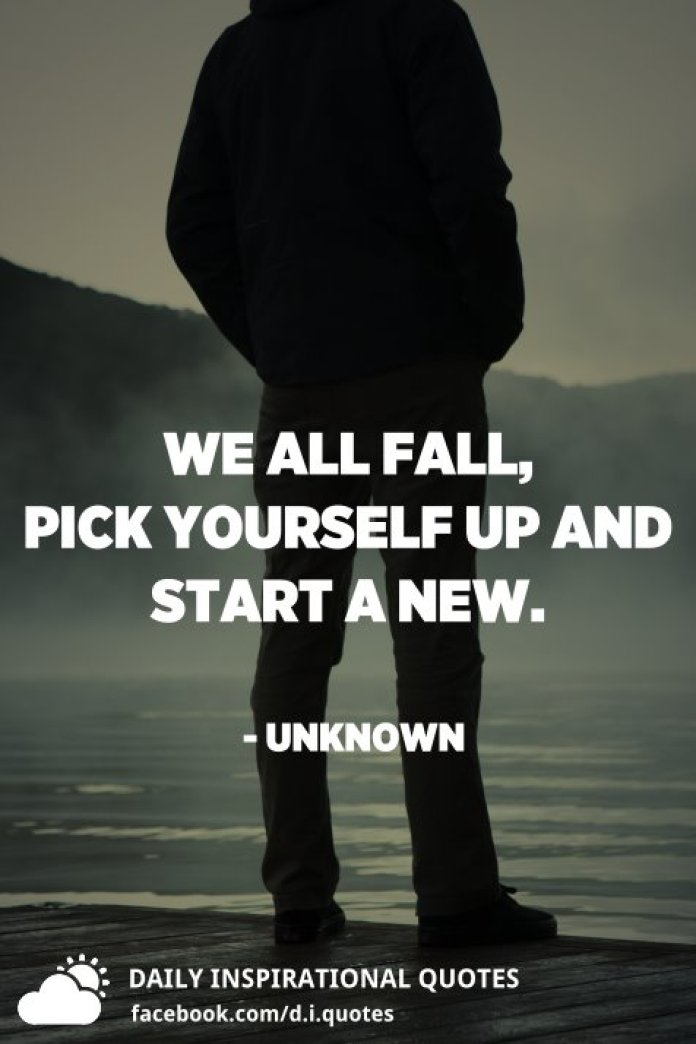 We all fall, pick yourself up and start a new. - Unknown