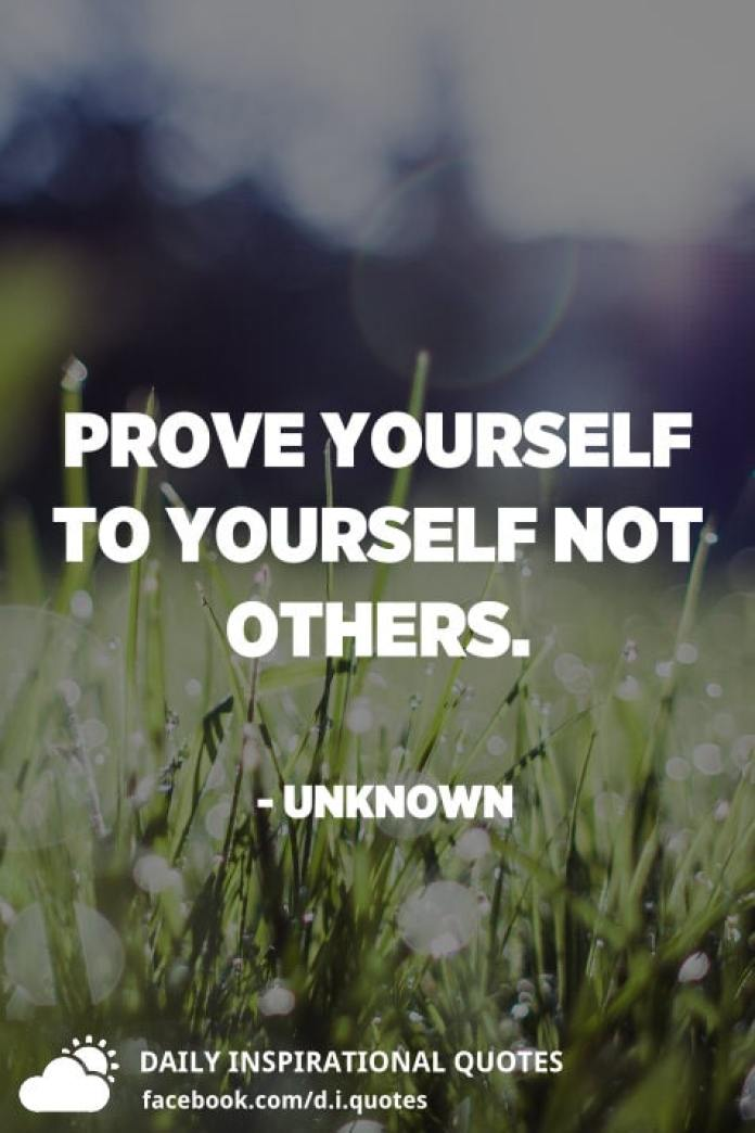 Prove yourself to yourself not others. - Unknown