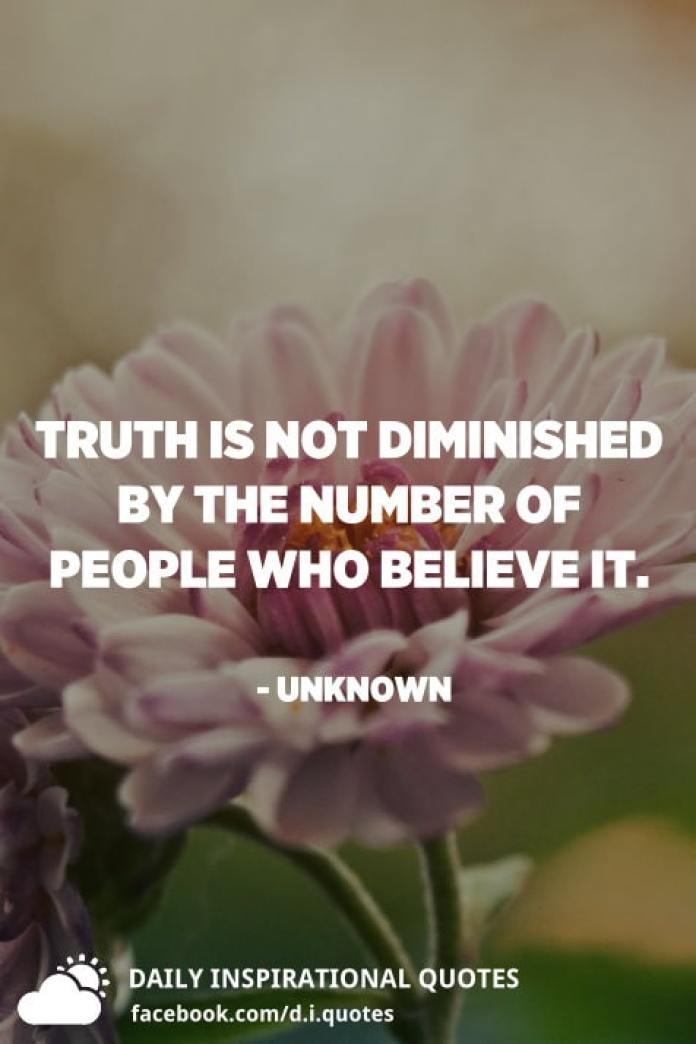 Truth is not diminished by the number of people who believe it. - Unknown