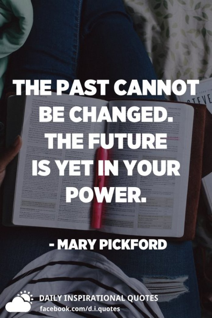 The past cannot be changed. The future is yet in your power. - Mary Pickford