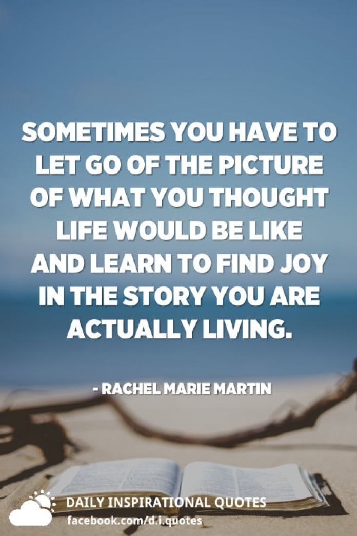 Sometimes you have to let go of the picture of what you thought life would be like and learn to find joy in the story you are actually living. - Rachel Marie Martin