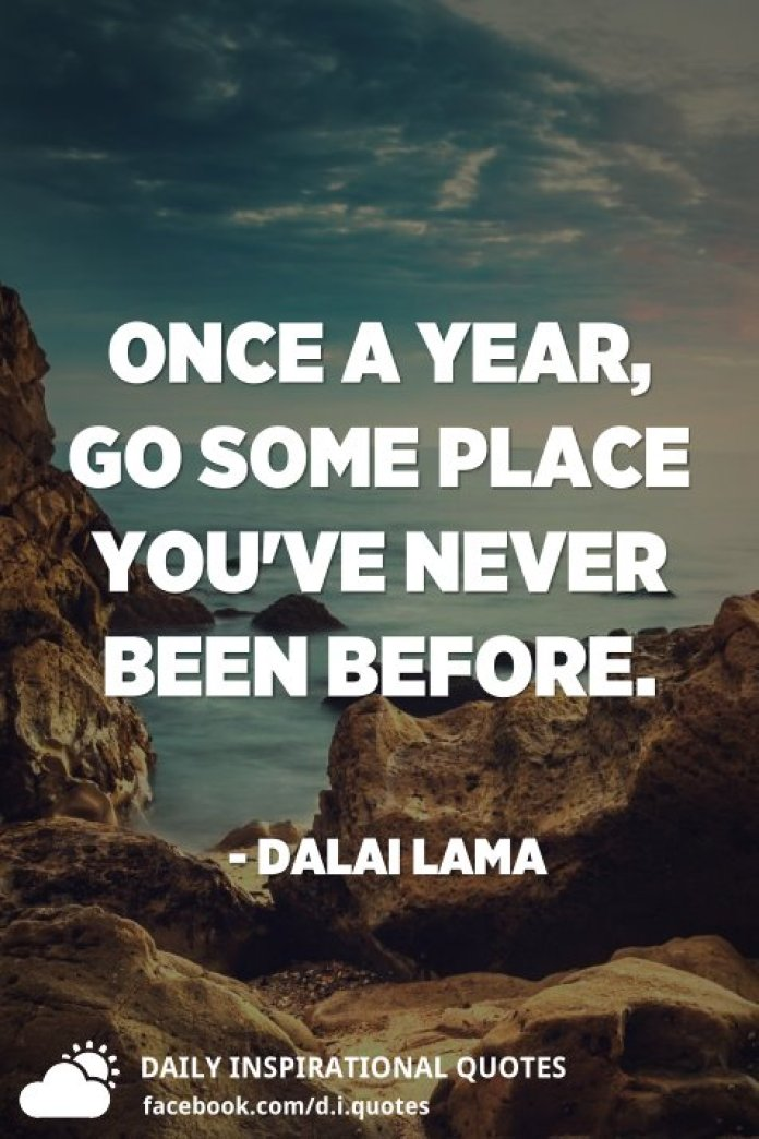 Once a year, go some place you've never been before. - Dalai Lama
