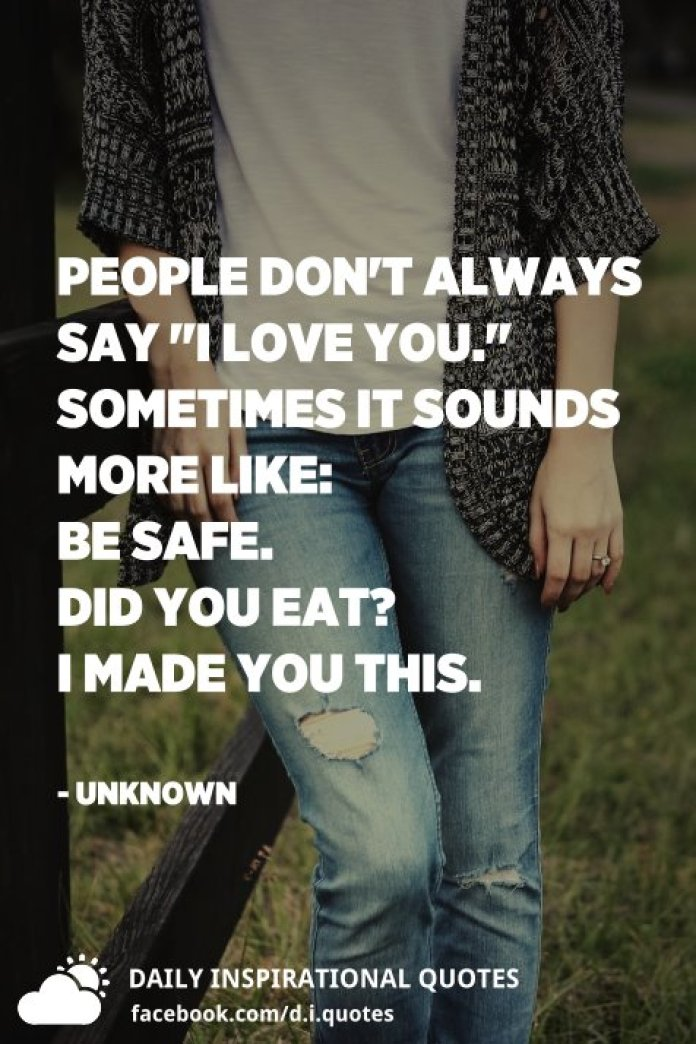 """People don't always say """"I love you."""" Sometimes it sounds more like: Be safe. Did you eat? I made you this. - Unknown"""