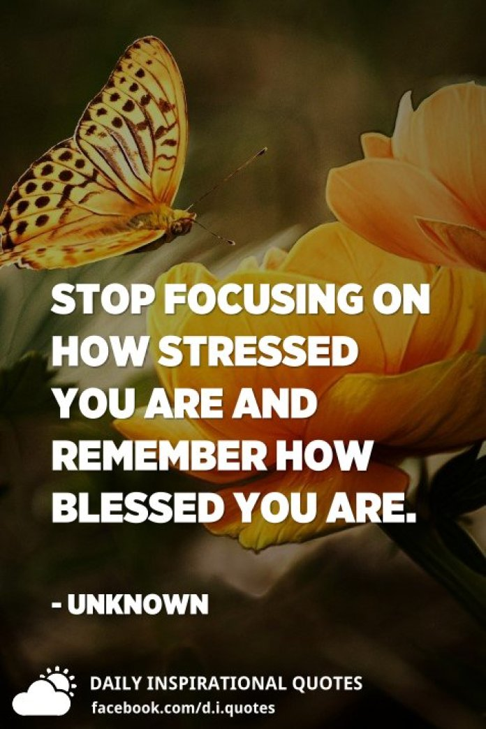 Stop focusing on how stressed you are and remember how blessed you are. - Unknown