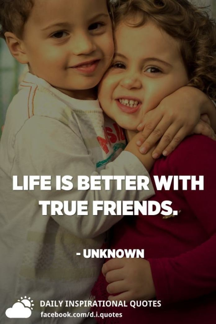 Life is better with true friends. - Unknown