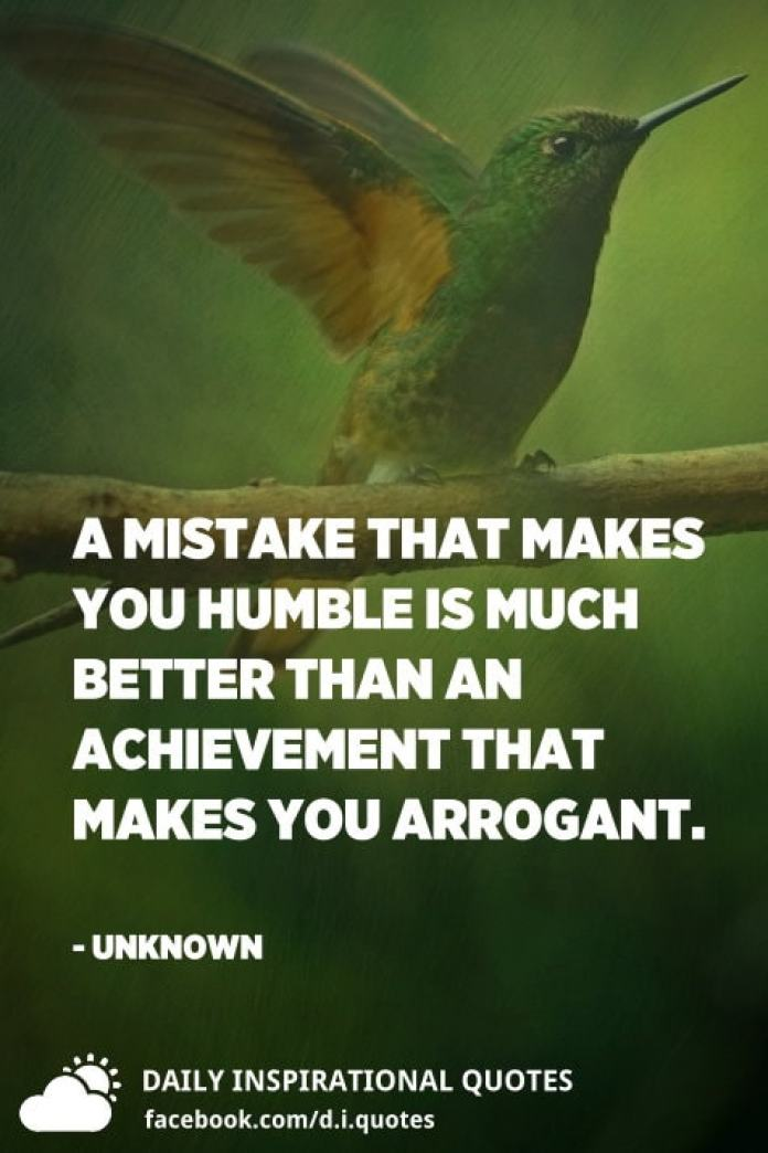 A mistake that makes you humble is much better than an achievement that makes you arrogant. - Unknown