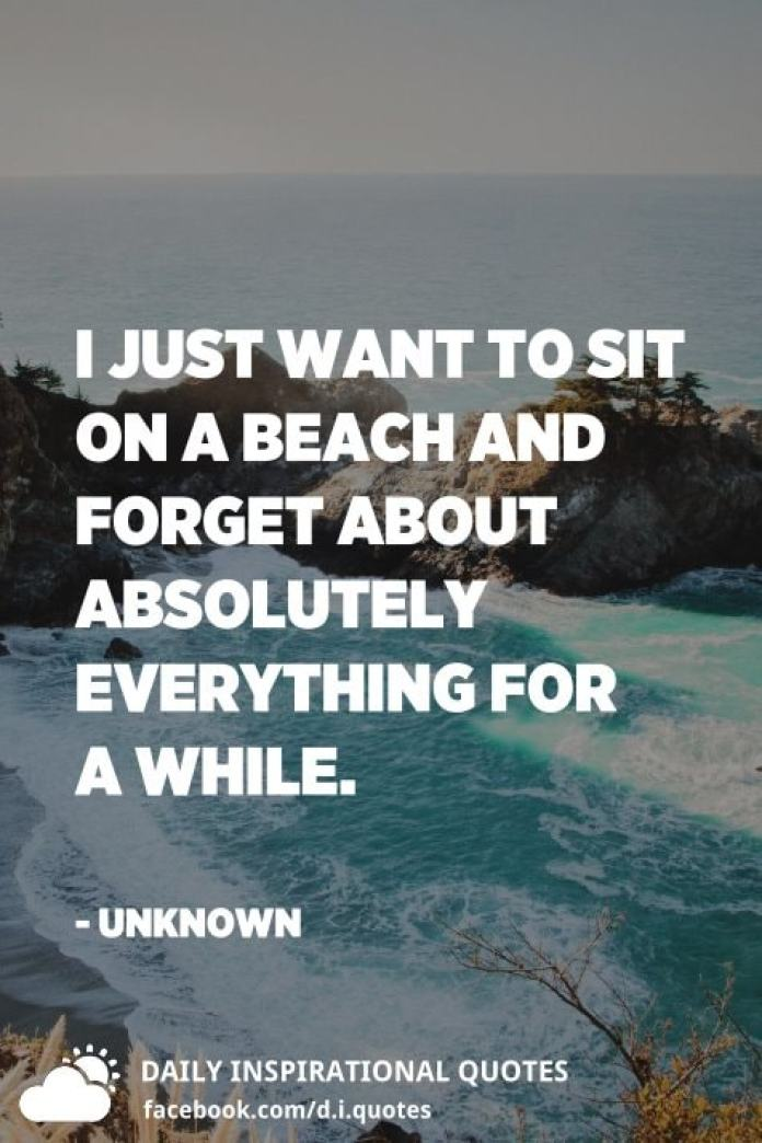 I just want to sit on a beach and forget about absolutely everything for a while. - Unknown
