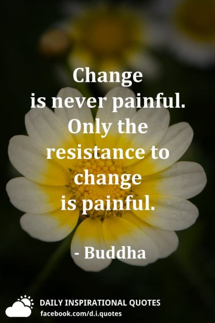 Change is never painful. Only the resistance to change is painful. - Buddha