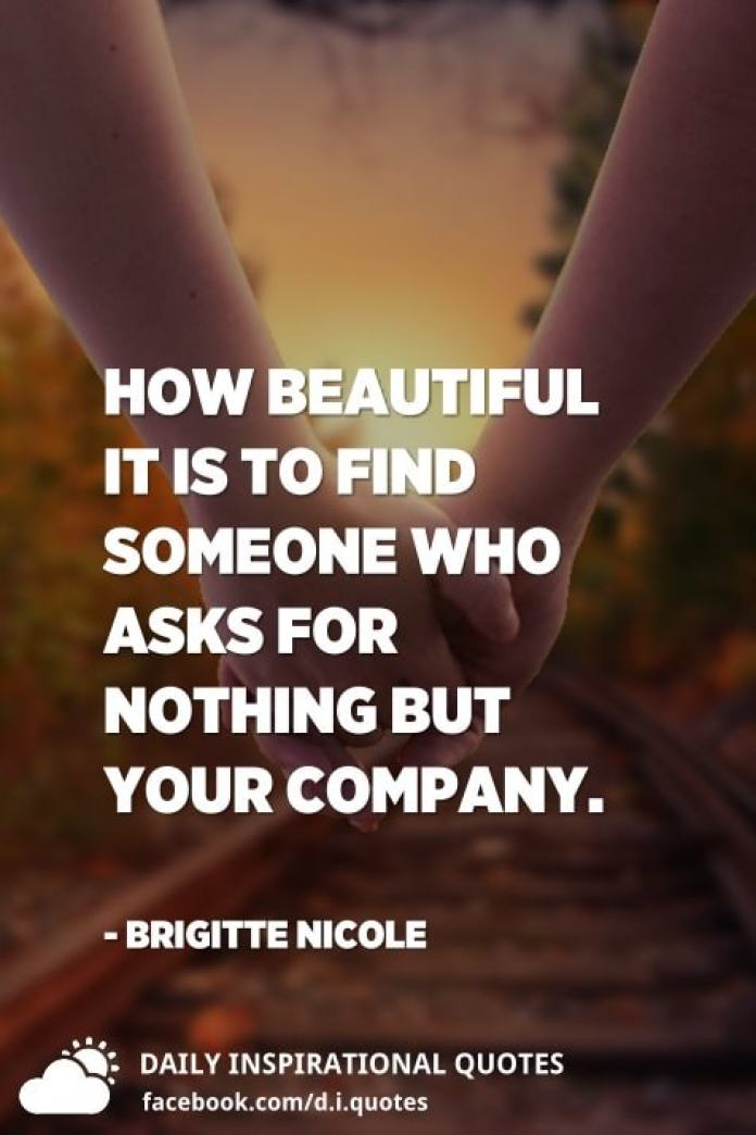 How beautiful it is to find someone who asks for nothing but your company. - Brigitte Nicole