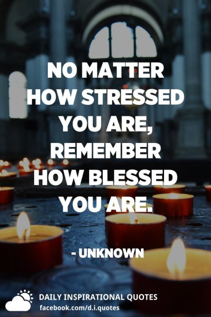 No matter how stressed you are, remember how blessed you are. - Unknown