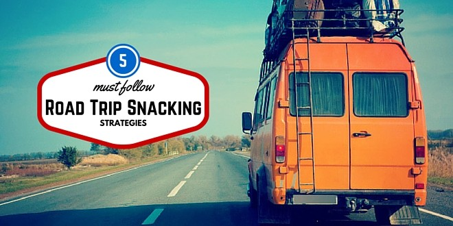 5 Must Follow Road Trip Snacking Strategies