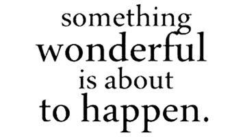 Always believe something wonderful