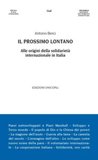 Il prossimo lontano. Alle origini della solidarietà internazionale in Italia       di Antonio Benci
