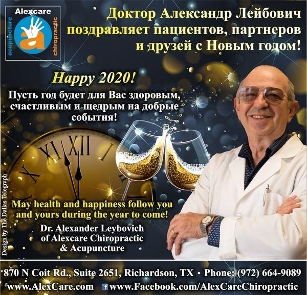 Happy 2020! Доктор Александр Лейбович поздравляет пациентов, партнеров и друзей с Новым 2020! Пусть год будет для Вас будет здоровым, счастливым и щедрым на добрые события! May health and happiness follow you and yours during the year to come! Dr. Alexander Leybovich of Alexcare Chiropractic & Acupuncture 870 N Coit Rd., Suite 2651, Richardson, TX Phone: (972) 664-9089 www.AlexCare.com www.Facebook.com/AlexCareChiropractic