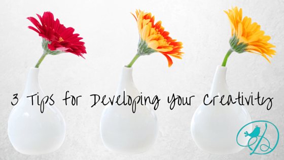 3 Tips for Developing Your Creativity