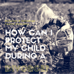 How can I protect my child during a divorce?