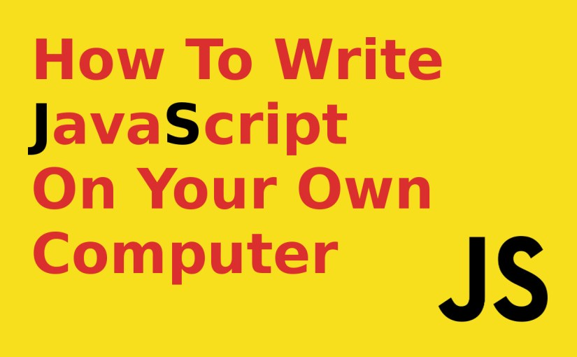 How to Write JavaScript on Your Own Computer