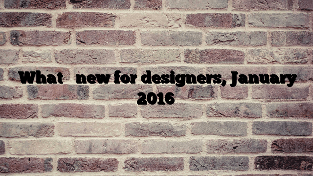 What's new for designers, January 2016
