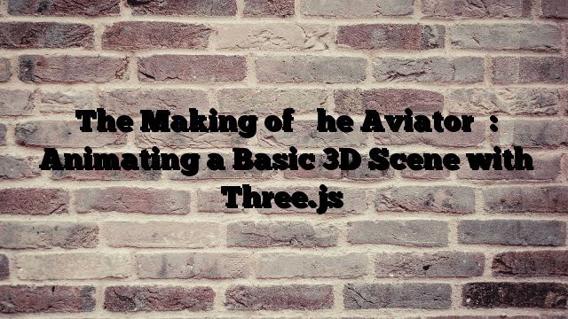 """The Making of """"The Aviator"""": Animating a Basic 3D Scene with Three.js"""