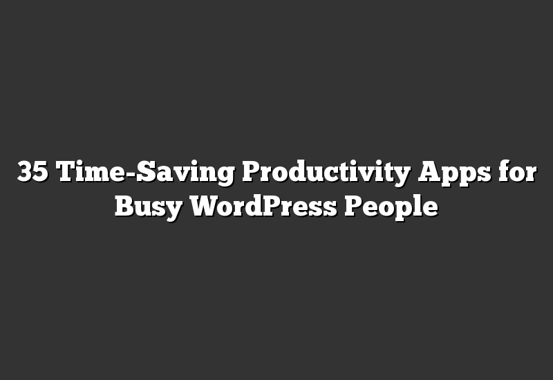 35 Time-Saving Productivity Apps for Busy WordPress People