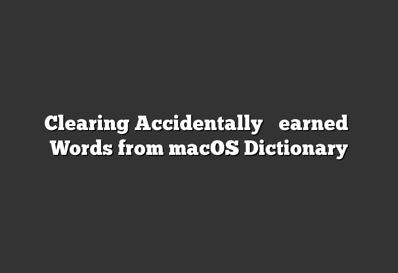 """Clearing Accidentally """"Learned"""" Words from macOS Dictionary"""