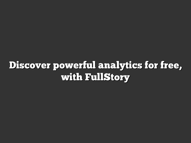 Discover powerful analytics for free, with FullStory