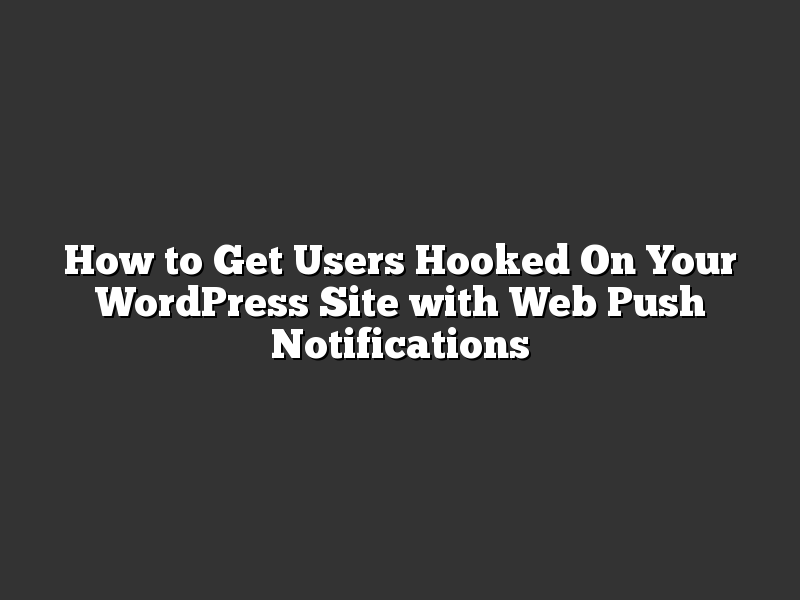 How to Get Users Hooked On Your WordPress Site with Web Push Notifications