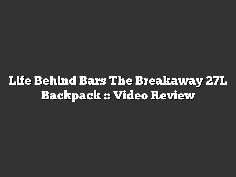 Life Behind Bars The Breakaway 27L Backpack :: Video Review