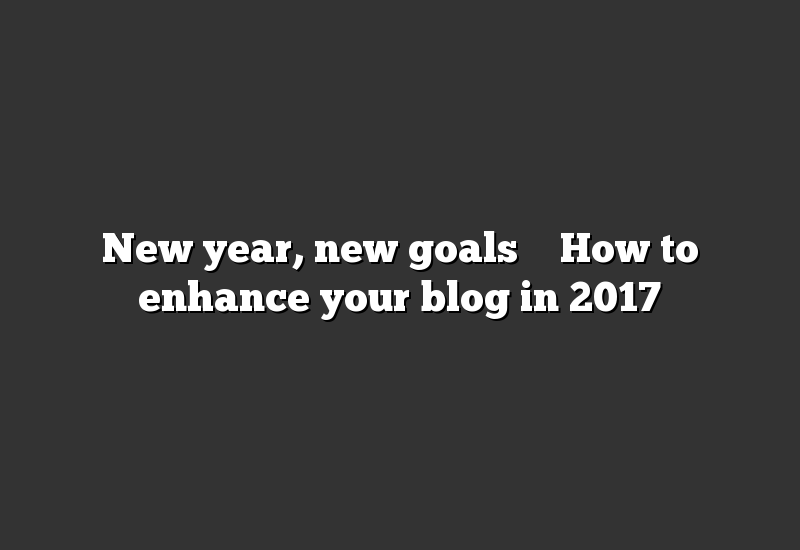 New year, new goals – How to enhance your blog in 2017