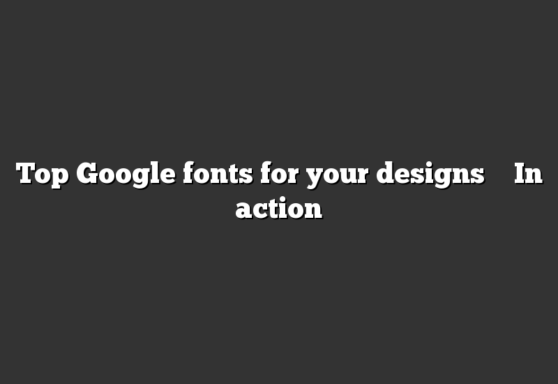 Top Google fonts for your designs – In action