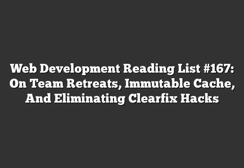 Web Development Reading List #167: On Team Retreats, Immutable Cache, And Eliminating Clearfix Hacks