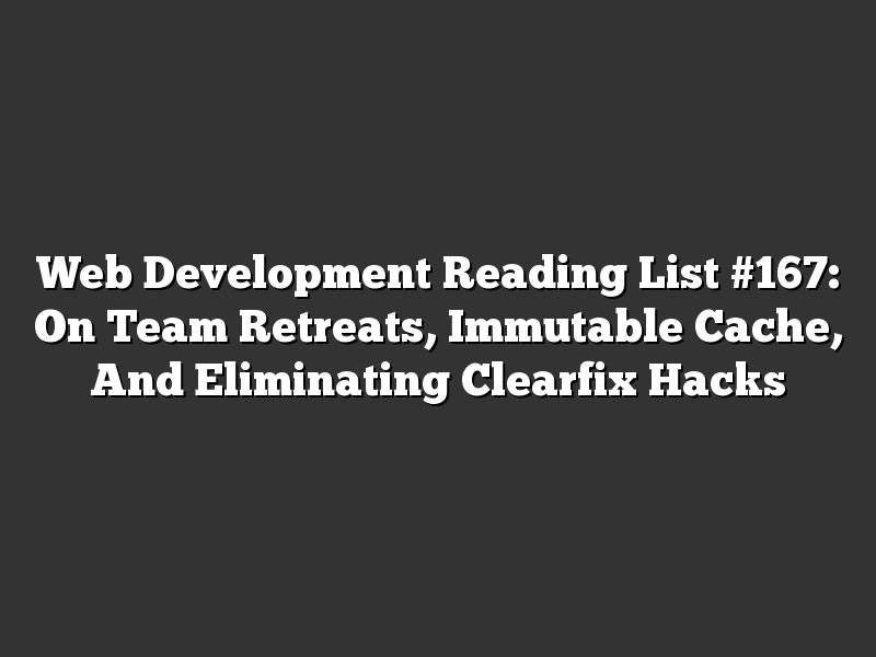 Web Development Reading List #167: On Team Retreats, Immutable Cache, And Eliminating Clearfix Hacks