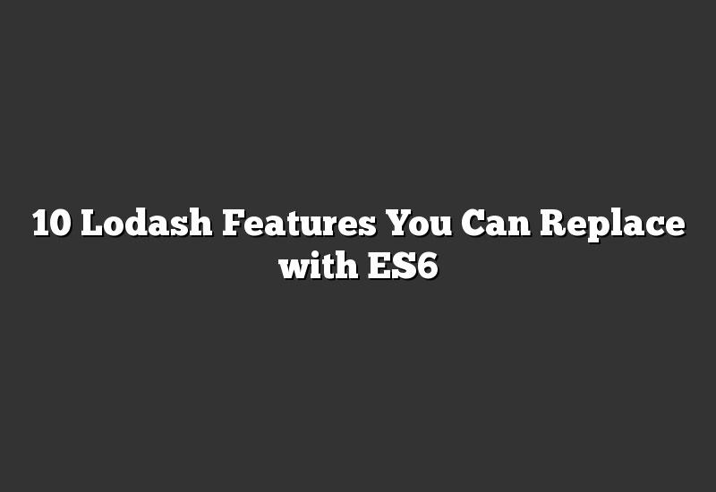 10 Lodash Features You Can Replace with ES6