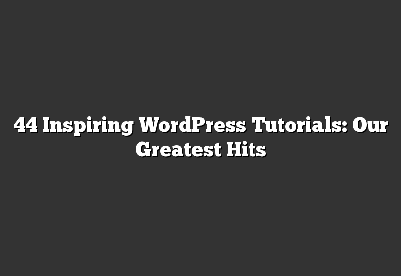 44 Inspiring WordPress Tutorials: Our Greatest Hits