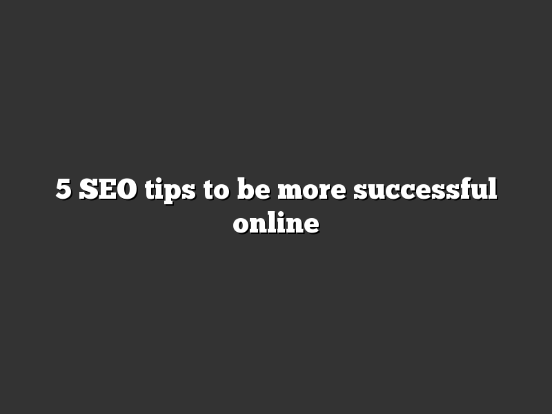 5 SEO tips to be more successful online
