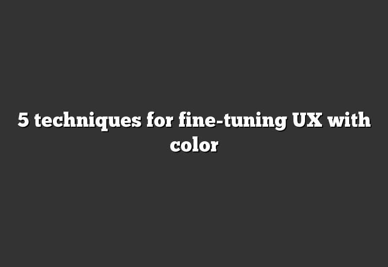 5 techniques for fine-tuning UX with color