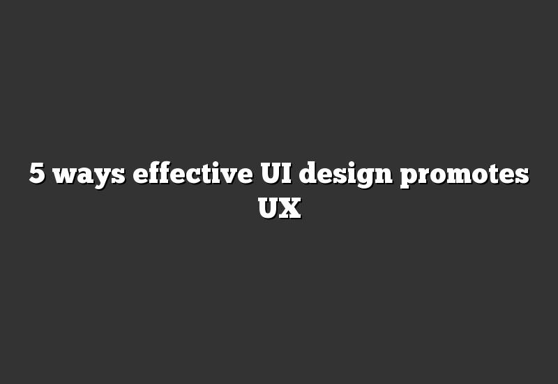5 ways effective UI design promotes UX