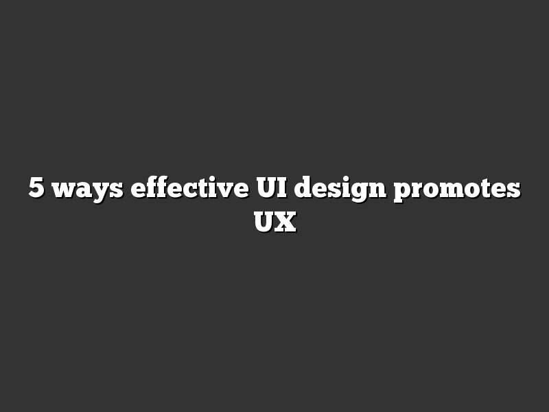 5 ways effective UI design promotes UX