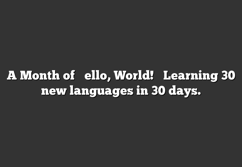 """A Month of """"Hello, World!"""" Learning 30 new languages in 30 days."""