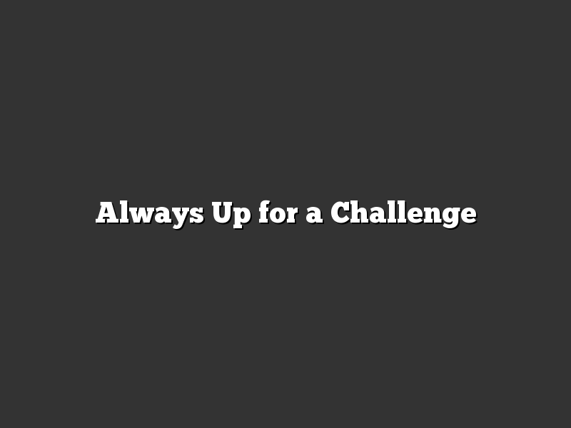 Always Up for a Challenge