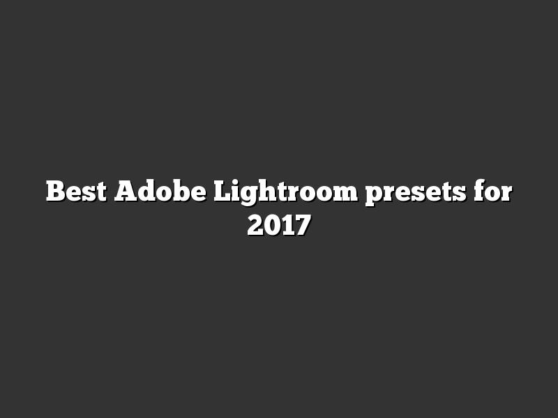 Best Adobe Lightroom presets for 2017