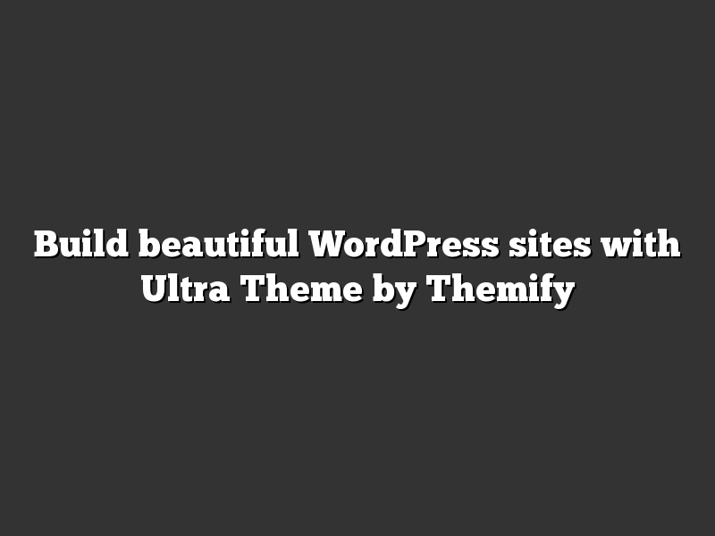 Build beautiful WordPress sites with Ultra Theme by Themify